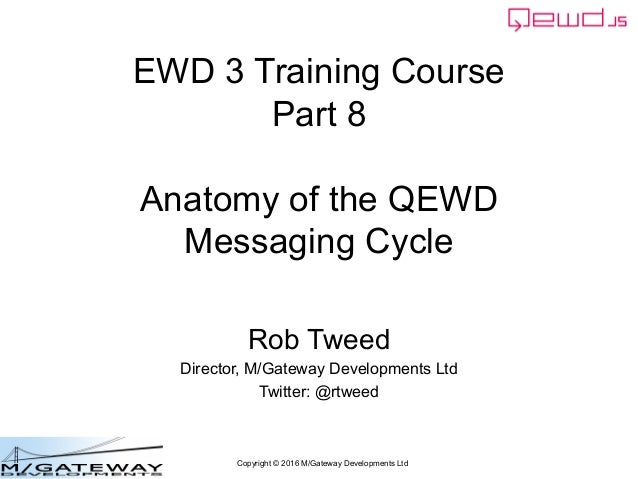Copyright © 2016 M/Gateway Developments Ltd EWD 3 Training Course Part 8 Anatomy of the QEWD Messaging Cycle Rob Tweed Dir...
