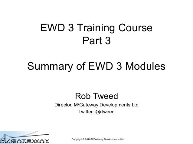 Copyright © 2016 M/Gateway Developments Ltd EWD 3 Training Course Part 3 Summary of EWD 3 Modules Rob Tweed Director, M/Ga...
