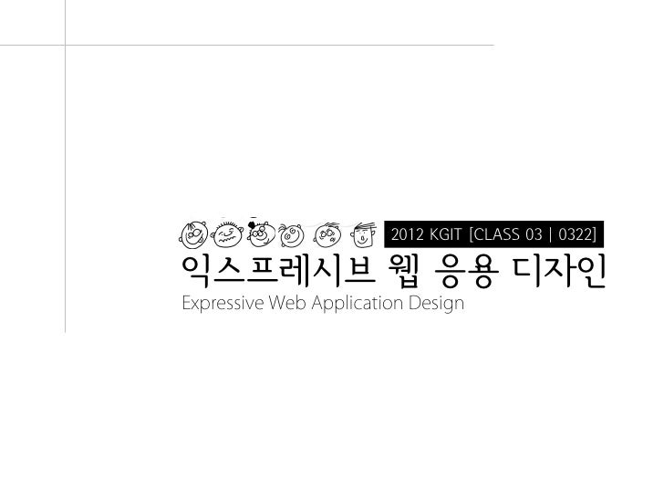 2012 KGIT [CLASS 03 | 0322]익스프레시브 웹 응용 디자인Expressive Web Application Design                               Expressive Web A...