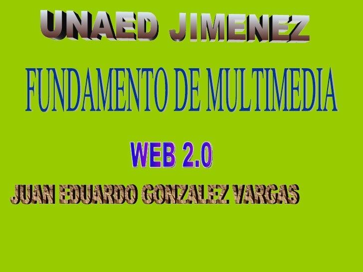 UNAED JIMENEZ FUNDAMENTO DE MULTIMEDIA JUAN EDUARDO GONZALEZ VARGAS WEB 2.0