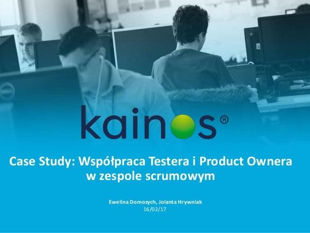 Case Study: Współpraca Testera i Product Ownera w zespole scrumowym Ewelina Domozych, Jolanta Hrywniak 16/02/17