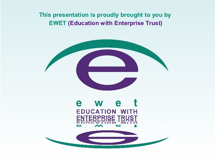 This presentation is proudly brought to you by   EWET (Education with Enterprise Trust)