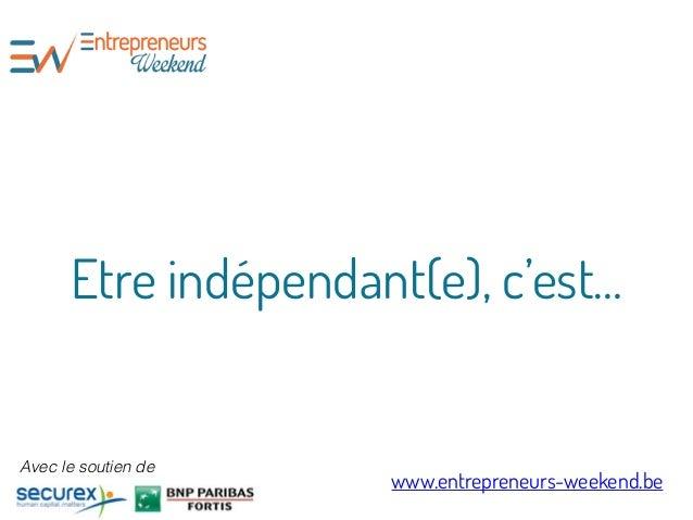 Etre indépendant(e), c'est… www.entrepreneurs-weekend.be Avec le soutien de