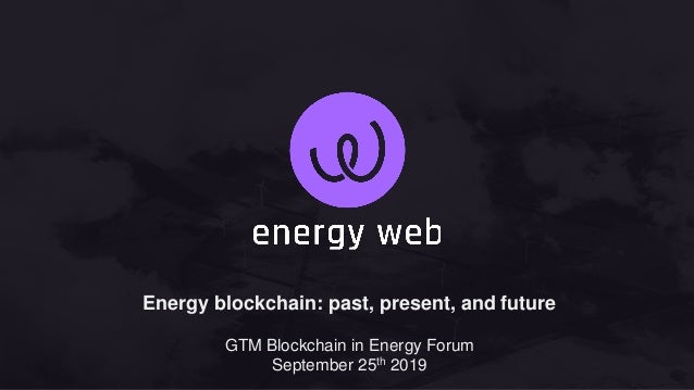 Energy blockchain: past, present, and future GTM Blockchain in Energy Forum September 25th 2019