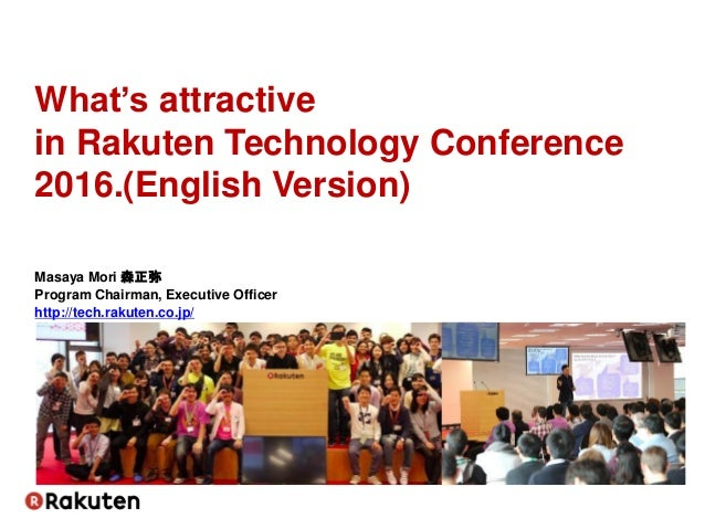 What's attractive in Rakuten Technology Conference 2016.(English Version) Masaya Mori 森正弥 Program Chairman, Executive Offi...