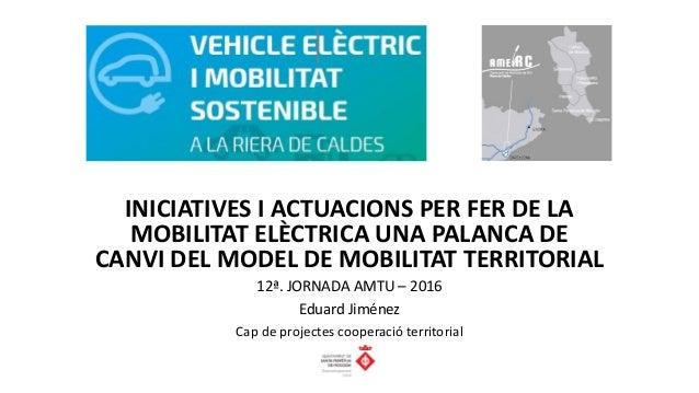 INICIATIVES I ACTUACIONS PER FER DE LA MOBILITAT ELÈCTRICA UNA PALANCA DE CANVI DEL MODEL DE MOBILITAT TERRITORIAL 12ª. JO...