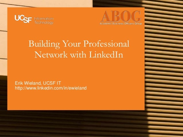 Building Your Professional Network with LinkedIn Erik Wieland, UCSF IT http://www.linkedin.com/in/ewieland