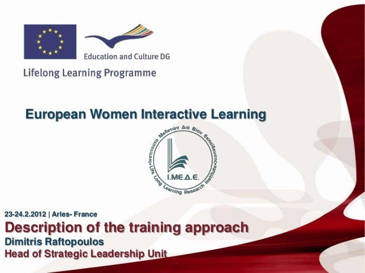 European Women Interactive Learning23-24.2.2012   Arles- FranceDescription of the training approachDimitris RaftopoulosHea...
