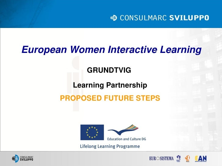 European Women Interactive Learning             GRUNDTVIG          Learning Partnership       PROPOSED FUTURE STEPS