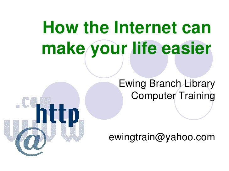 How the Internet can make your life easier<br />Ewing Branch LibraryComputer Training<br />ewingtrain@yahoo.com<br />