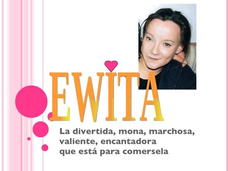 La divertida, mona, marchosa, valiente, encantadora que está para comersela EWITA