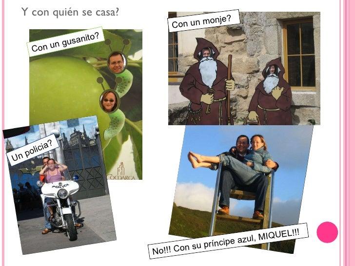 <ul><li>Y con quién se casa? </li></ul>Con un gusanito? Con un monje? Un policia? No!!! Con su príncipe azul, MIQUEL!!!