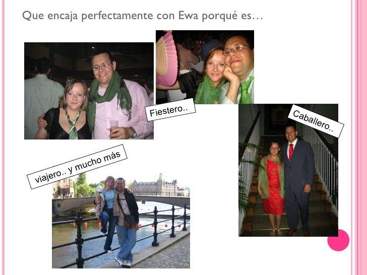 <ul><li>Que encaja perfectamente con Ewa porqué es… </li></ul>Fiestero.. Caballero.. viajero.. y mucho más
