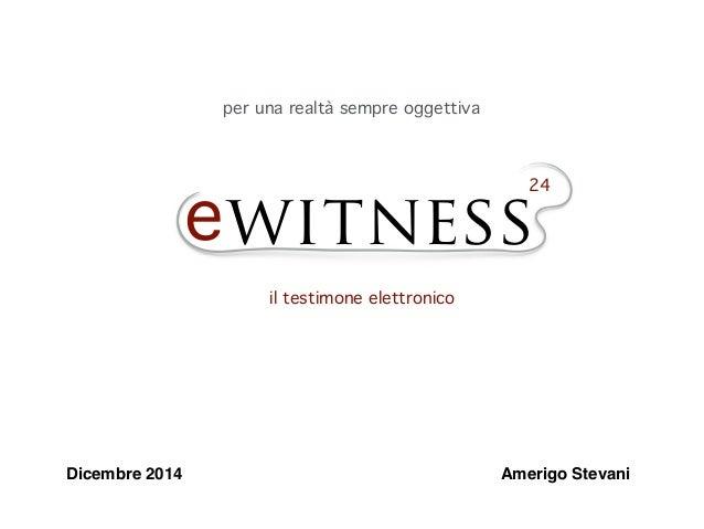 ewitness 24 il testimone elettronico per una realtà sempre oggettiva Dicembre 2014 Amerigo Stevani