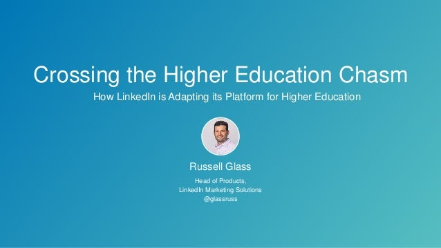 How LinkedIn is Adapting its Platform for Higher Education Crossing the Higher Education Chasm Russell Glass Head of Produ...