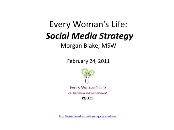 Every Woman's Life:Social Media StrategyMorgan Blake, MSWFebruary 24, 2011<br />http://www.linkedin.com/in/morganadamsblak...