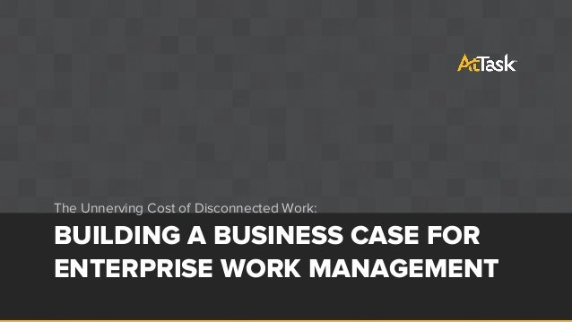 BUILDING A BUSINESS CASE FOR ENTERPRISE WORK MANAGEMENT The Unnerving Cost of Disconnected Work: