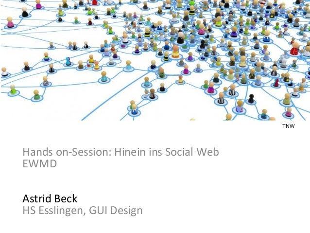 Hands on-Session: Hinein ins Social Web Hands on-Session: Hinein ins Social Web EWMD Astrid Beck HS Esslingen, GUI Design ...