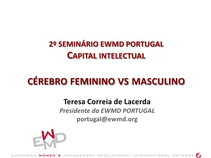 2º SEMINÁRIO EWMD PORTUGAL         CAPITAL INTELECTUAL  CÉREBRO FEMININO VS MASCULINO       Teresa Correia de Lacerda     ...
