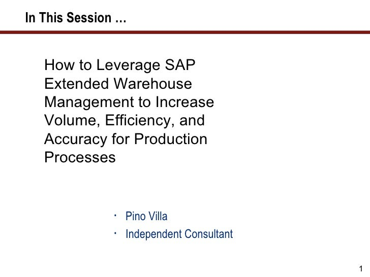 In This Session …   How to Leverage SAP   Extended Warehouse   Management to Increase   Volume, Efficiency, and   Accuracy...