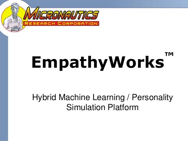 Copyright 2007-2008 Micronautics Research, Inc. EmpathyWorks ™ Hybrid Machine Learning / Personality Simulation Platform