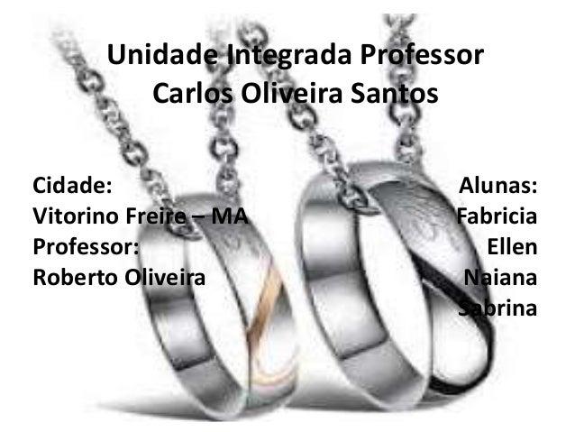 Unidade Integrada Professor Carlos Oliveira Santos Cidade: Vitorino Freire – MA Professor: Roberto Oliveira Alunas: Fabric...