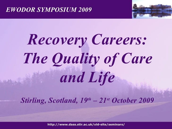 EWODOR SYMPOSIUM 2009 http://www.dass.stir.ac.uk/old-site/seminars/ Recovery Careers: The Quality of Care and Life Stirlin...
