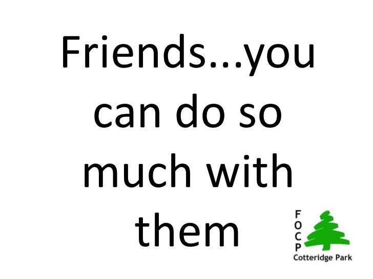 Friends...you  can do so much with    them