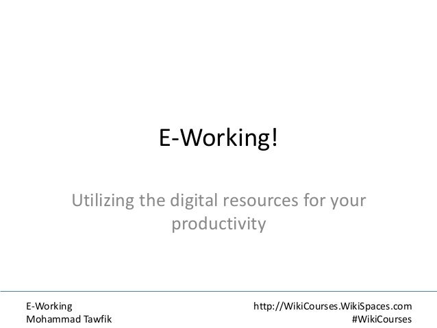 E-Working! Utilizing the digital resources for your productivity  E-Working Mohammad Tawfik  http://WikiCourses.WikiSpaces...