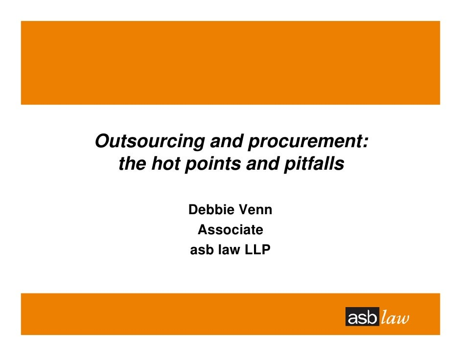 Outsourcing and procurement:   the hot points and pitfalls            Debbie Venn            Associate           asb law L...