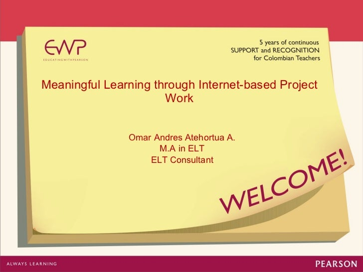 Meaningful Learning through Internet-based Project Work Omar Andres Atehortua A. M.A in ELT ELT Consultant