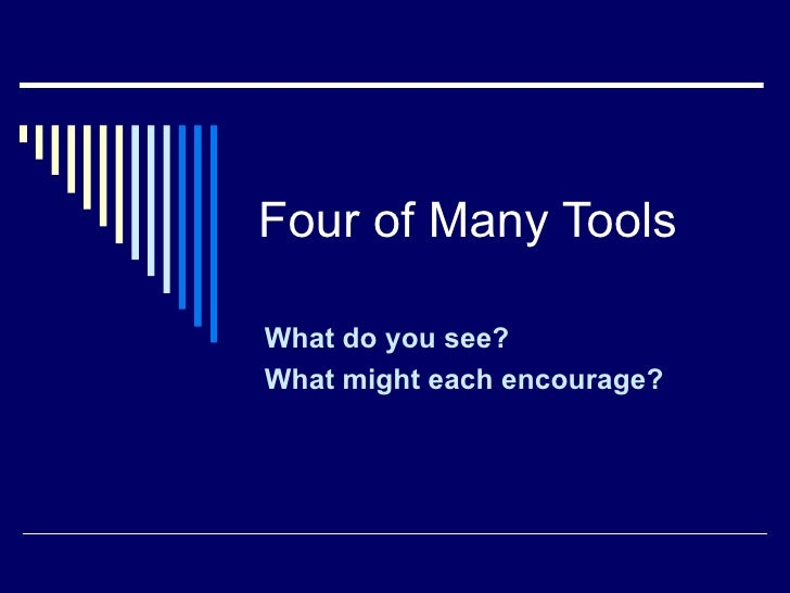 Four of Many Tools What do you see? What might each encourage?