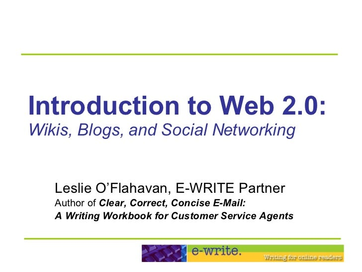 Introduction to Web 2.0: Wikis, Blogs, and Social Networking Leslie O'Flahavan, E-WRITE Partner Author of  Clear, Correct,...