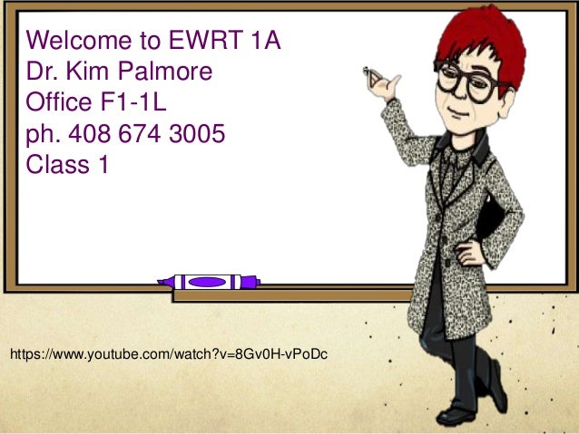 Welcome to EWRT 1A Dr. Kim Palmore Office F1-1L ph. 408 674 3005 Class 1 https://www.youtube.com/watch?v=8Gv0H-vPoDc
