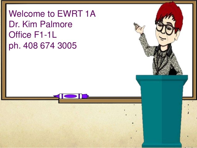 Welcome to EWRT 1A Dr. Kim Palmore Office F1-1L ph. 408 674 3005
