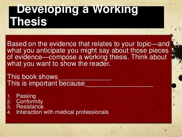 developing working thesis Developing your thesis your viewpoint will be expressed as a thesis the working thesis/purpose statement will guide you through the rest of your.