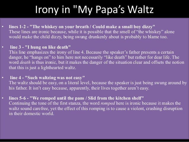 "irony used in my papas waltz The my papas waltz is one of the most popular assignments my papa's waltz"" displays extreme irony in that the narrator describes the physical abuse he endured."
