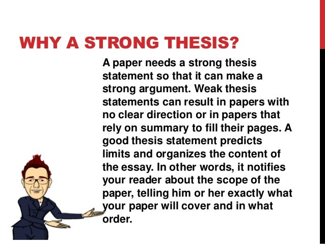 why is a strong thesis so important A strong thesis statement is important because it lets the reader know the direction that you are taking in a particular matter it enables you to do what you can to convince them of the beliefs that you are trying to portray in your report.