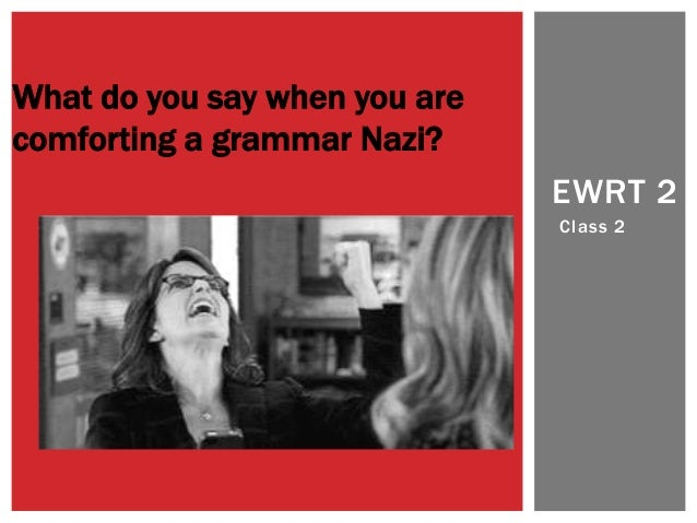 What do you say when you are comforting a grammar Nazi? EWRT 2 Class 2