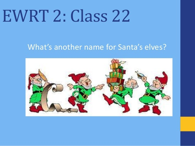 EWRT 2: Class 22 What's another name for Santa's elves?