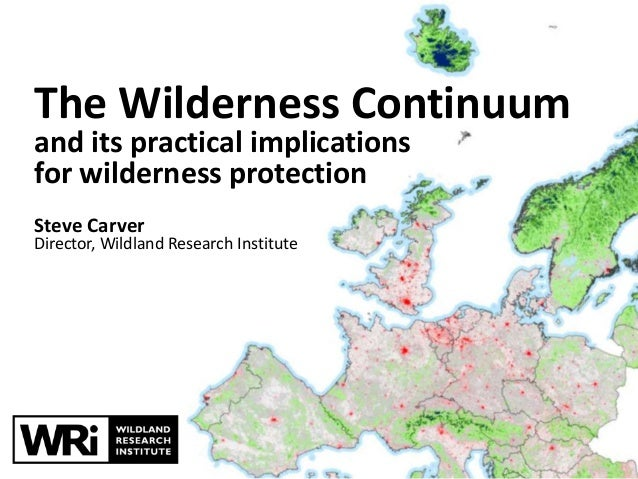The Wilderness Continuum and its practical implications for wilderness protection Steve Carver Director, Wildland Research...