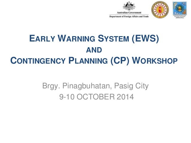 EARLY WARNING SYSTEM (EWS)  AND  CONTINGENCY PLANNING (CP) WORKSHOP  Brgy. Pinagbuhatan, Pasig City  9-10 OCTOBER 2014