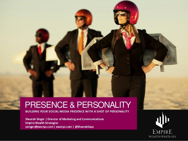 PRESENCE & PERSONALITY BUILDING YOUR SOCIAL MEDIA PRESENCE WITH A SHOT OF PERSONALITY Sheerah Singer | Director of Marketi...