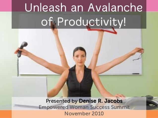 Unleash an Avalanche of Productivity! Presented by Denise R. Jacobs Empowered Woman Success Summit November 2010