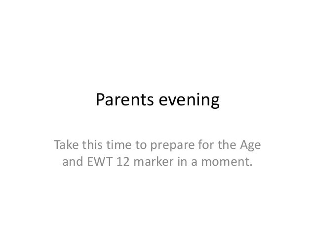 Parents eveningTake this time to prepare for the Age and EWT 12 marker in a moment.