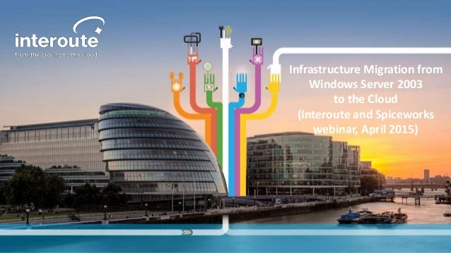 Infrastructure Migration from Windows Server 2003 to the Cloud (Interoute and Spiceworks webinar, April 2015)