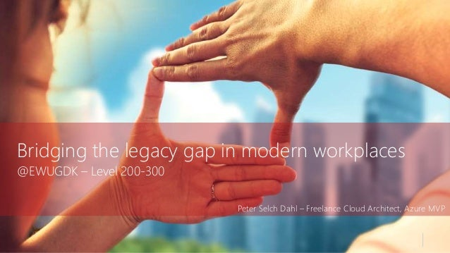 Bridging the legacy gap in modern workplaces @EWUGDK – Level 200-300 Peter Selch Dahl – Freelance Cloud Architect, Azure M...