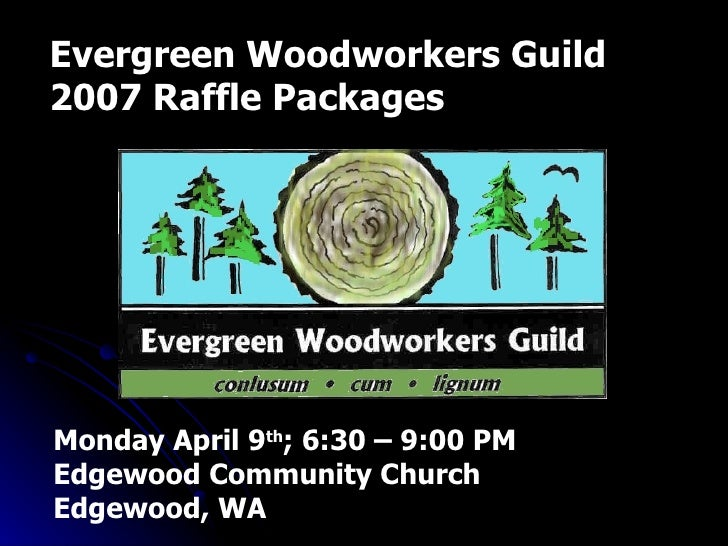 Evergreen Woodworkers Guild 2007 Raffle Packages Monday April 9 th ; 6:30 – 9:00 PM Edgewood Community Church Edgewood, WA