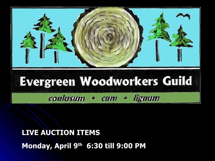 Evergreen Woodworkers Guild Super Raffle and Silent Auction LIVE AUCTION ITEMS  Monday, April 9 th   6:30 till 9:00 PM