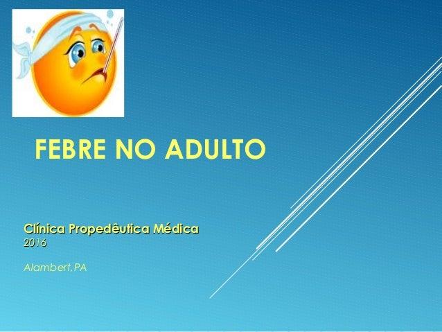 FEBRE NO ADULTO Clínica Propedêutica MédicaClínica Propedêutica Médica 20162016 Alambert,PA